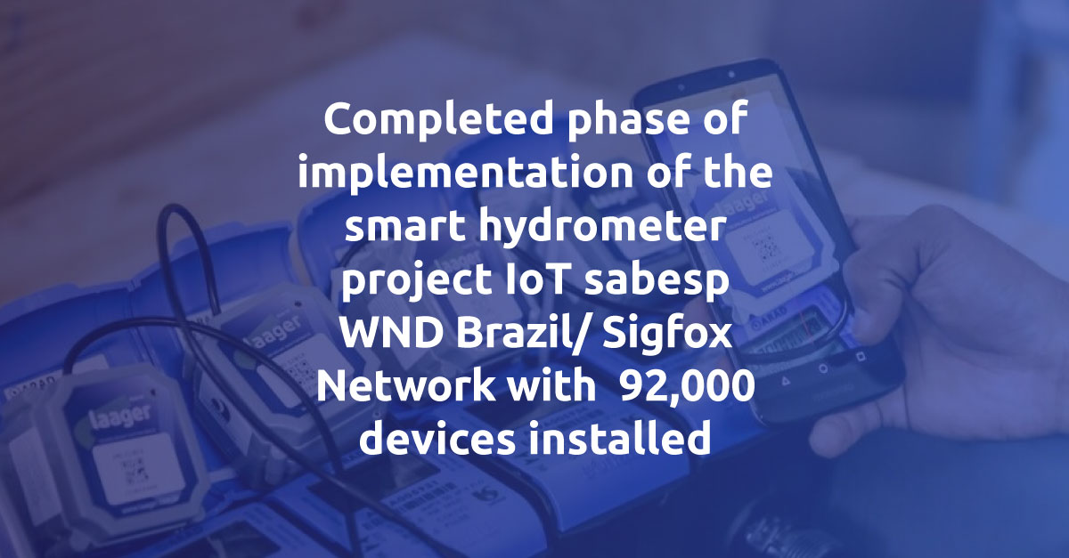 Completed phase of implementation of the smart hydrometer project IoT sabesp WND Brazil/ Sigfox Network with 92,000 devices installed